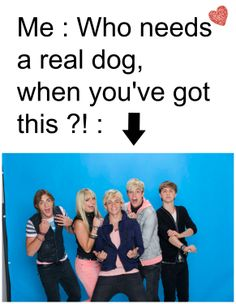 Quote by Rydel Lynch, but it is so true why have a dog when you have R5!