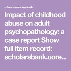 Impact of childhood abuse on adult psychopathology: a case report Show full item record: scholarsbank.uoregon.edu xmlui bitstream handle 1794 1808 Diss_9_2_9_ORC_rev.pdf?sequence=4&isAllowed=y