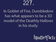 Harry Potter fact: In Goblet of Fire, DUmbledore has what appears to be a 3D model of the Deathly Hallows in his study