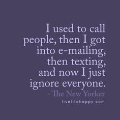 I used to call people, then I got into e-mailing, then texting, and now I just ignore everyone. - The New Yorker, livelifehappy.com