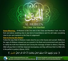 Allah calls HimselfAl-Mubeen— The Clear, The Manifest One— once in the Quran.Al-Mubeen is the Clear and Manifest Truth. He is the One who clarifies what is falsehood and what is truth and manifests His signs to the creation! The Clear, the Manifest, the One Beyond Resemblance Mubeen comes from therootbaa-yaa-noon,which points to main meanings. The first meaning is to be …