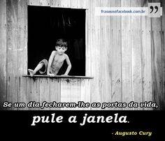 Se um dia lhe fecharem as portas da vida, pule a janela. _Augusto Cury