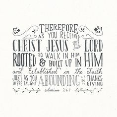 Colossians 2:6-7 (NKJV)  As you therefore have received Christ Jesus the Lord, so walk in Him,  rooted and built up in Him and established in the faith, as you have been taught, abounding in it[a] with thanksgiving.