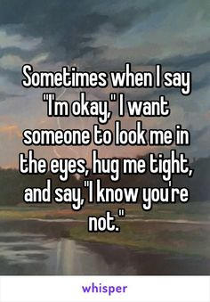Inspirational Quotes about Strength: Sometimes when I say I'm okay I want someone to look me in the eyes hug Quotes Deep Feelings, Mood Quotes, Life Quotes, Caring Quotes For Lovers, Drake Quotes, Quotes Positive, Family Quotes, Wisdom Quotes, Quotes Quotes