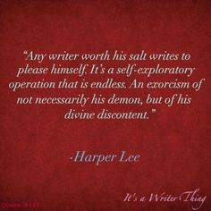 """Any writer worth his salt writes to please himself. It's a self-exploratory operation that is endless. An exorcism of no necessarily his demon, but of his divine discontent."" -Harper Lee"