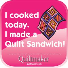 Yummy......Quilt Sandwich. Quilty Quotes from Quiltmaker are free to use and enjoy. See them all here: http://www.quiltmaker.com/columns/quilty_quotes.html