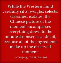 While the Western mind carefully sifts, weighs, selects, classifies, isolates, the Chinese picture of the moment encompasses everything down to the minutest nonsensical detail, because all of the ingredients make up the observed moment.
