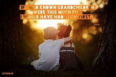 If I had known grandchildren were this much fun I would have had them first. - Unknown
