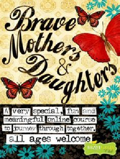 Brave Mothers and Daughters online class $49 anytime...  thinking about getting a group of women with their daughters and doing this together.  At the very least, want to do this with my 15 & 11 yr old daughters.