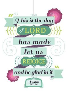 """""""This is the day that the Lord has made; let us rejoice and be glad in it."""" Psalms 118:24 ESV"""
