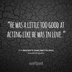 """""""He was a little too good at acting like he was in love."""" - from Bad Boy's Game [Wattys 2015] (on Wattpad)  https://www.wattpad.com/story/9556691?utm_source=android&utm_medium=pinterest&utm_content=share_quote&utm_campaign=exp_outbound&wp_page=quote&wp_originator=bRBFCzSqXxYANGdm5l7cldlTrszW1Y66e0RJ1v5JODOMhYmSZZzLPog00YhwugoD3dtzc8vW8EeCTG0GMQ0q3UAn94Qch%2BL%2BoFC8aIkcMEr6k%2FhflUhgOiYY1oOqAc3X"""
