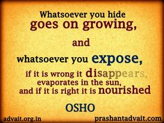 Whatsoever you hide goes on growing, and whatsoever you expose, if it is wrong it disappears, evaporates in the sun, and if it is right it is nourished. ~ Osho