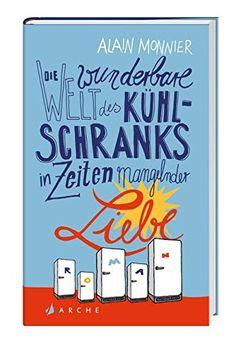 Die wunderbare Welt des Kühlschranks in Zeiten mangelnder Liebe: Amazon.de: Alain Monnier, Lis Künzli: Bücher