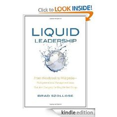 """This is the Kindle version of my award winning book Liquid Leadership...you can also get it in Nook, iPad and other ereaders...enjoy.    """"I'm reading Liquid Leadership, Brad and I think it just might be the book that changes my life. I've never been much of a reading for pleasure type of gal but was surprised by the energy I found in this book. Who knew reading could be such fun!""""- Kim Thomasco Sillik"""