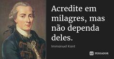 Acredite em milagres, mas não dependa deles. — Immanuel Kant Life Quotes Love, Wisdom Quotes, Me Quotes, Philosophy Quotes, Life Philosophy, Phrases About Life, Shakespeare Frases, Deeper Life, Inspirational Phrases