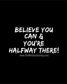 Believe you can & you're halfway there!