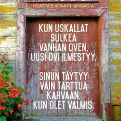 Kun uskallat sulkea vanhan oven, uusi ovi ilmestyy. Sinun täytyy vain tarttua kahvaan, kun olet valmis. Learn Finnish, Good Sentences, My Dream Came True, More Words, Good Life Quotes, Pretty Words, Story Of My Life, Note To Self, Texts
