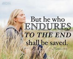 But he that shall endure unto the end, the same shall be saved.  Matthew 24:13
