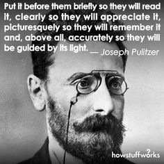 """""""Put it before them briefly so they will read it clearly so they will appreciate it picturesquely so they will remember it and above all accurately so they will be guided by its light.""""  Joseph Pulitzer (born April 10 1847)"""