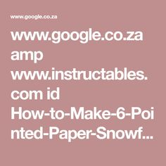 www.google.co.za amp www.instructables.com id How-to-Make-6-Pointed-Paper-Snowflakes %3famp_page=true