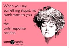 When you say something stupid, my blank stare to you is the only response needed.