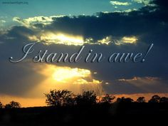 Stand in awe of Creator God who deserves all of our praise!  We serve an awesome God.
