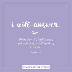 It shall come to pass that before they call, I will answer; and while they are still speaking, I will hear. Isaiah 65:24 (NKJV)