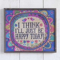 """I'll Just Be Happy Big Bungalow Art - Add color and cheer to any room. Printed wood wall art with a bright blue background and colorful flower medallion surrounding """"I Think I'll Just Be Happy Today!"""" in fun, folksy type. Great reminder to stay positive! ALL SALE ITEMS ARE FINAL SALE. Please refer to our Return Policy for more information."""