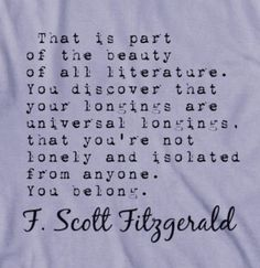 """That is part of the beauty of literature. You discover that your longings are universal longings, that you're not lonely and isolated from anyone. You belong""  F.Scott Fitzgerald <3"
