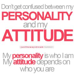 don't get confused between my personality and my attitude. my personality is who I am, and my attitude depends on who you are.