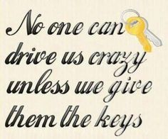 no-one-can-drive-us-crazy-unless-we-give-them-the-keys