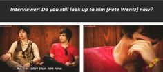 Interviewer: Do you still look up to Pete Wentz now? Ryan: No, I'm taller than him now. Brendon: *dies*
