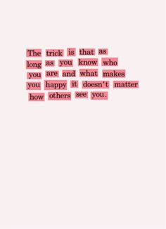"""Today's motivational quote:   """"The trick is that as long as you know who you are and what makes you happy, it doesn't matter how others see you."""""""