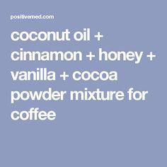 coconut oil + cinnamon + honey + vanilla + cocoa powder mixture for coffee