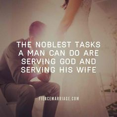 The noblest tasks a man can do are serving God and serving his wife.