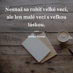 Nesnaž sa robiť veľké veci, ale len malé veci s veľkou láskou. -  Matka Tereza #láska Matka Tereza, Motto, Inspirational Quotes, Wisdom, Cards Against Humanity, God, Life Coach Quotes, Dios, Inspiring Quotes