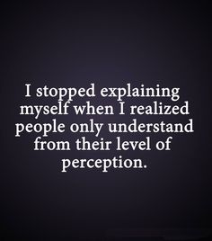 I stopped explaining myself when I realized people only understand form their level of perception.