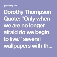 """Dorothy Thompson Quote: """"Only when we are no longer afraid do we begin to live.""""  several wallpapers with this quote"""
