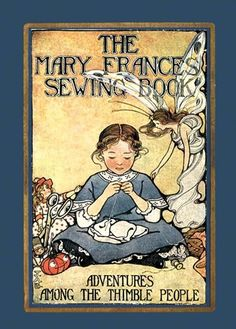 The Mary Frances sewing book; or, Adventures among the thimble people (1913): 1) https://archive.org/details/maryfrancessewin00frye 2) https://ia902608.us.archive.org/11/items/maryfrancessewin00frye/maryfrancessewin00frye.pdf 3) http://www.bisquebeauties.com/maryfrances.htm
