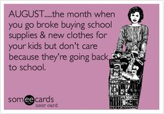 AUGUST.....the month when you go broke buying school supplies & new clothes for your kids but don't care because they're going back to school.