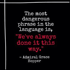 """The most dangerous phrase in the language is """"we've always done it this way."""" ~Admiral Grace Hopper"""