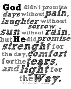 God didn't promise days without pain, laughter without sorrow, sun without rain, but He did promise strength for the day, comfort for the tears and light for the darkness.