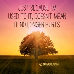 Just because it no longer hurts doesn't mean I'm used to it
