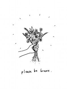 """""""Please be brave."""" - This is Beautiful."""