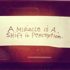 A miracle is a shift in perception. That simple:)