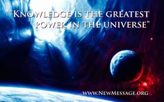 Knowledge is the greatest power in the universe. www.stepstoknowledge.com, www.newmessage.org