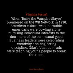 """When 'Buffy the Vampire Slayer' premiered on the WB Network in 1996, American culture was in trouble. Americans were bowling alone, pursuing individual interests to the detriment of the communal good. Business leaders were celebrating creativity and neglecting discipline. Nike's 'Just do it' ads were teaching young people to break the rules."", Virginia Postrel"