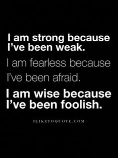 I am strong because I've been weak. I am fearless because I've been afraid. I am wise because I've been foolish. Great Quotes, I Am Happy Quotes, I Am Me Quotes, Wise Women Quotes, Strong Quotes Hard Times, Strong Qoutes, Positive Quotes, Motivational Quotes, Inspirational Quotes