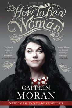 "How to Be a Woman by Caitlin Moran. This should be required reading for all young women- it makes women question why they do so many of the things they just routinely do. It is modern feminism and feminism is a wonderful, powerful word.It is not a gentle, sweet book- it's all out there here... but it's ""real"" stuff."