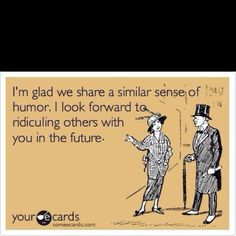I'm glad we share a similar sense of humor.  I look forward to ridiculing others with you in the future!